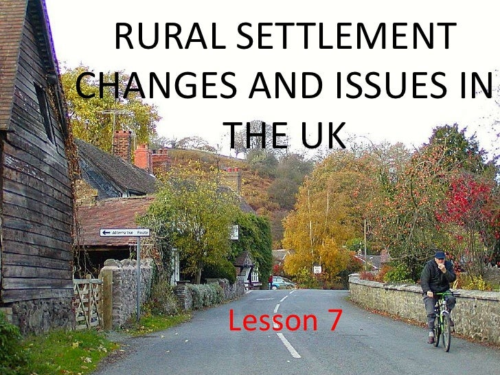 RURAL SETTLEMENTCHANGES AND ISSUES IN       THE UK       Lesson 7