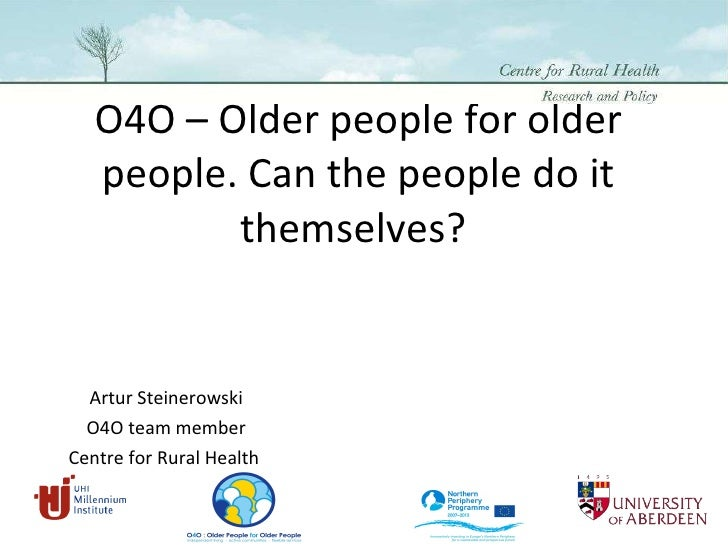 O4O – Older people for older people. Can the people do it themselves?  Artur Steinerowski O4O team member Centre for Rural...