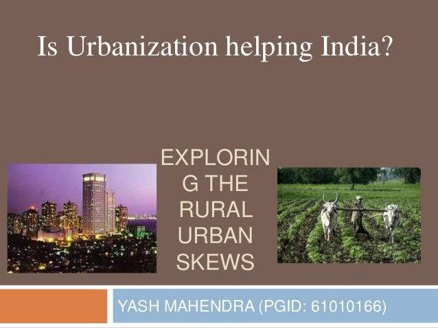 EXPLORIN G THE RURAL URBAN SKEWS YASH MAHENDRA (PGID: 61010166) Is Urbanization helping India?