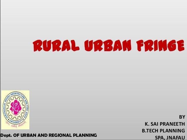 RURAL URBAN FRINGE  Dept. OF URBAN AND REGIONAL PLANNING  BY K. SAI PRANEETH B.TECH PLANNING SPA, JNAFAU
