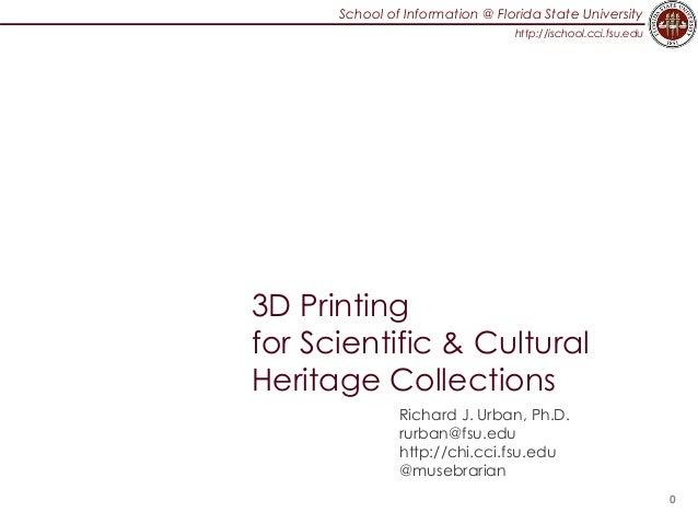School of Information @ Florida State University http://ischool.cci.fsu.edu 3D Printing for Scientific & Cultural Heritage...