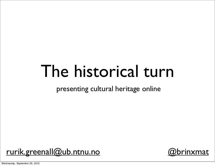 The historical turn                                  presenting cultural heritage online   rurik.greenall@ub.ntnu.no      ...