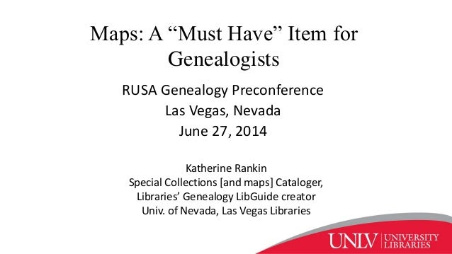 "Maps: A ""Must Have"" Item for Genealogists RUSA Genealogy Preconference Las Vegas, Nevada June 27, 2014 Katherine Rankin Sp..."