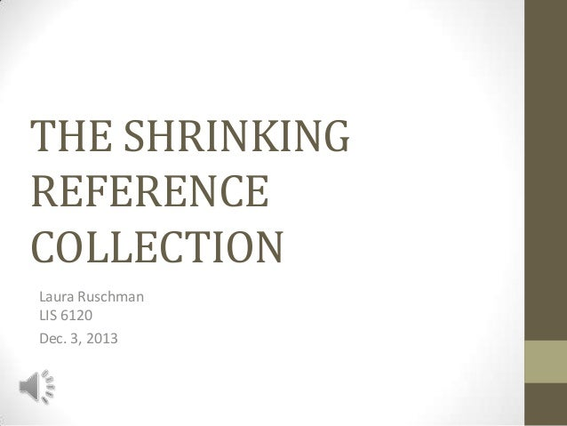 THE SHRINKING REFERENCE COLLECTION Laura Ruschman LIS 6120 Dec. 3, 2013