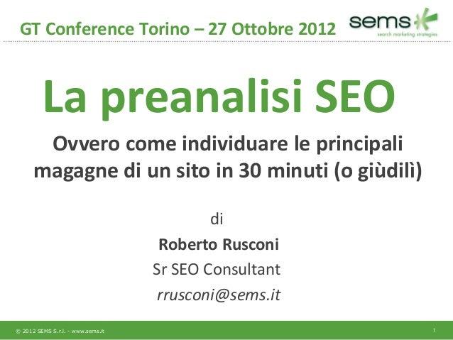 GT Conference Torino – 27 Ottobre 2012         La preanalisi SEO       Ovvero come individuare le principali      magagne ...