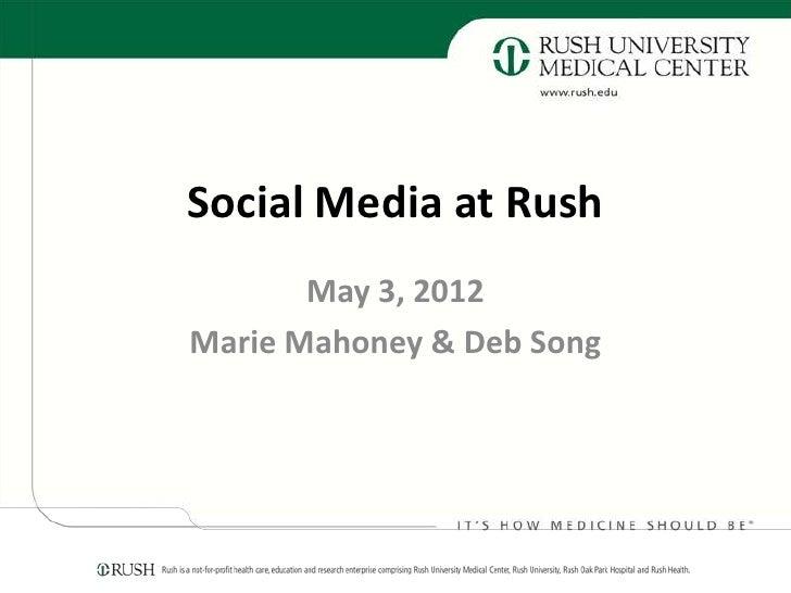 Social Media at Rush       May 3, 2012Marie Mahoney & Deb Song