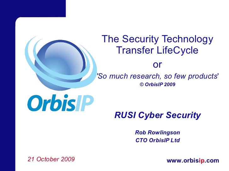The Security Technology Transfer LifeCycle or 'So much research, so few products ' © OrbisIP 2009 RUSI Cyber Security Rob ...