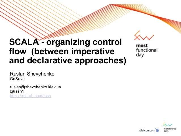 SCALA - organizing control flow (between imperative and declarative approaches) Ruslan Shevchenko GoSave ! ruslan@shevchen...