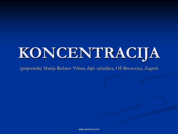 KONCENTRACIJA(pripremila) Marija Rušnov Vrban, dipl. učiteljica, OŠ Brezovica, Zagreb                              www.zbo...
