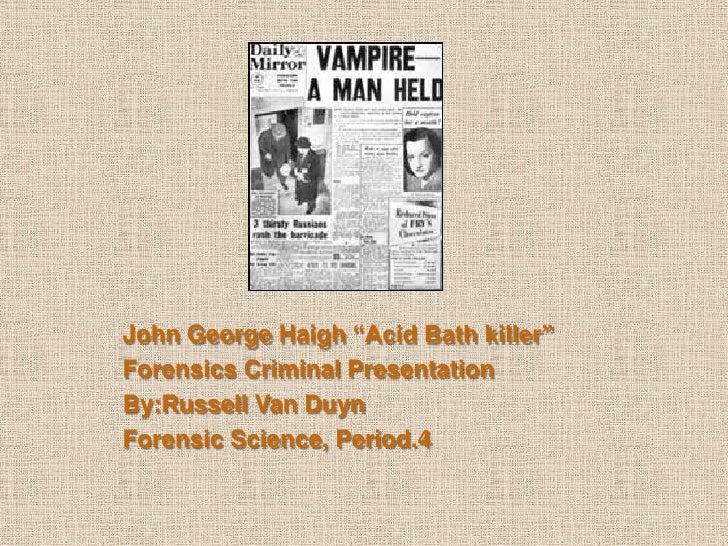 "John George Haigh ""Acid Bath killer""Forensics Criminal PresentationBy:Russell Van DuynForensic Science, Period.4"