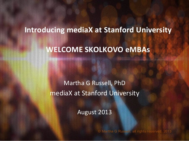 Introducing	   mediaX	   at	   Stanford	   University	    	    WELCOME	   SKOLKOVO	   eMBAs	    Martha	   G	   Russell,	  ...