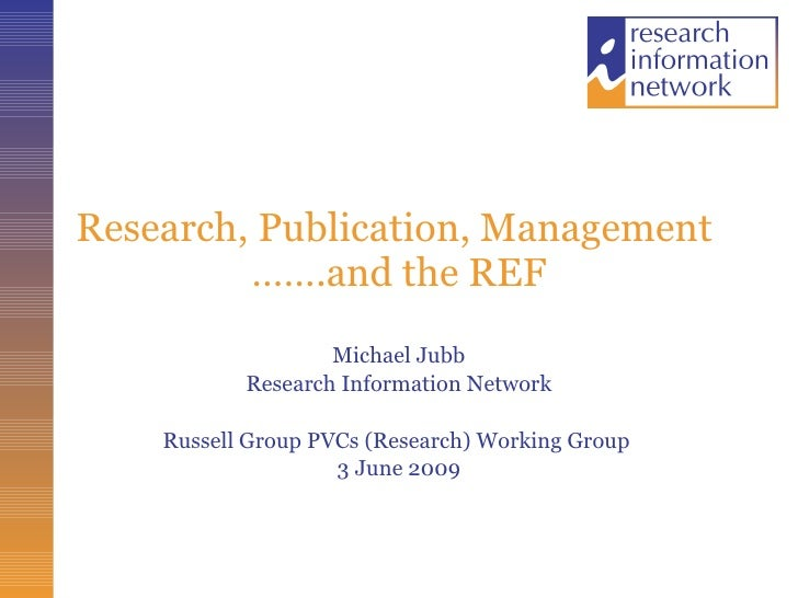 Research, Publication, Management  …….and the REF Michael Jubb Research Information Network Russell Group PVCs (Research) ...