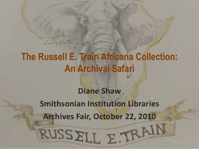 The Russell E. Train Africana Collection: An Archival Safari Diane Shaw Smithsonian Institution Libraries Archives Fair, O...