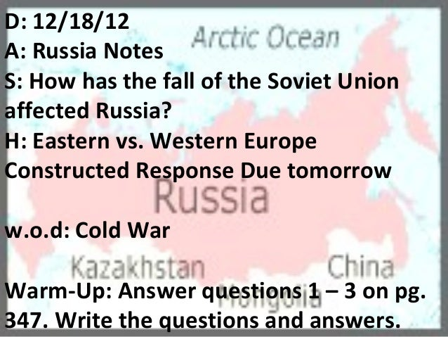 D: 12/18/12A: Russia NotesS: How has the fall of the Soviet Unionaffected Russia?H: Eastern vs. Western EuropeConstructed ...