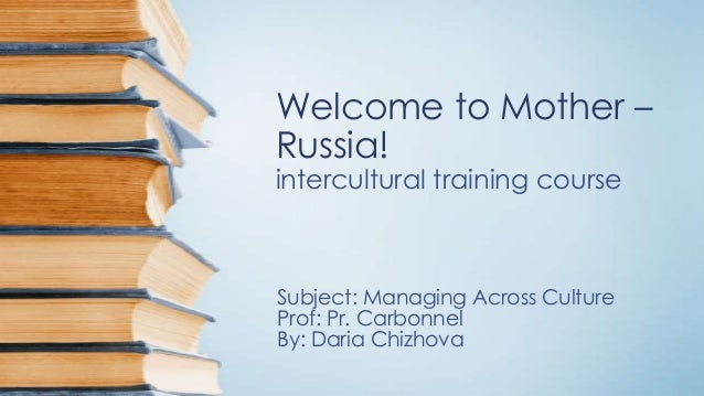 Welcome to Mother – Russia! intercultural training course  Subject: Managing Across Culture Prof: Pr. Carbonnel By: Daria ...