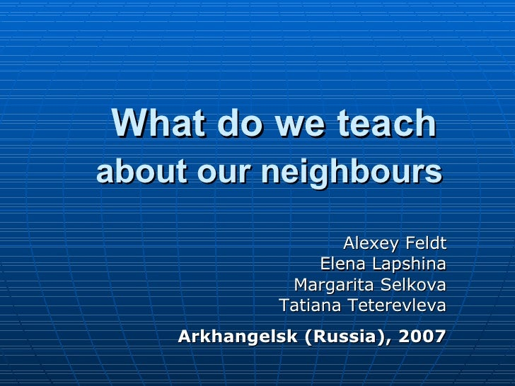 What do we teach  about our neighbours   Alexey Feldt Elena Lapshina Margarita Selkova Tatiana Teterevleva Arkhangelsk (Ru...
