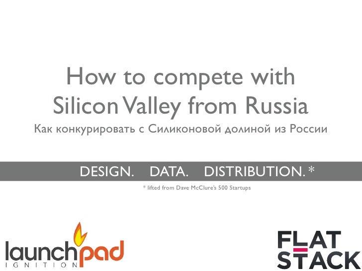 How to compete with   Silicon Valley from RussiaКак конкурировать с Силиконовой долиной из России       DESIGN.      DATA....