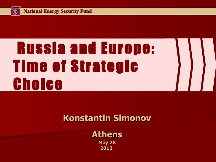 National Energy Security FundRussia and Europe:Time of StrategicChoice                 Konstantin Simonov                 ...