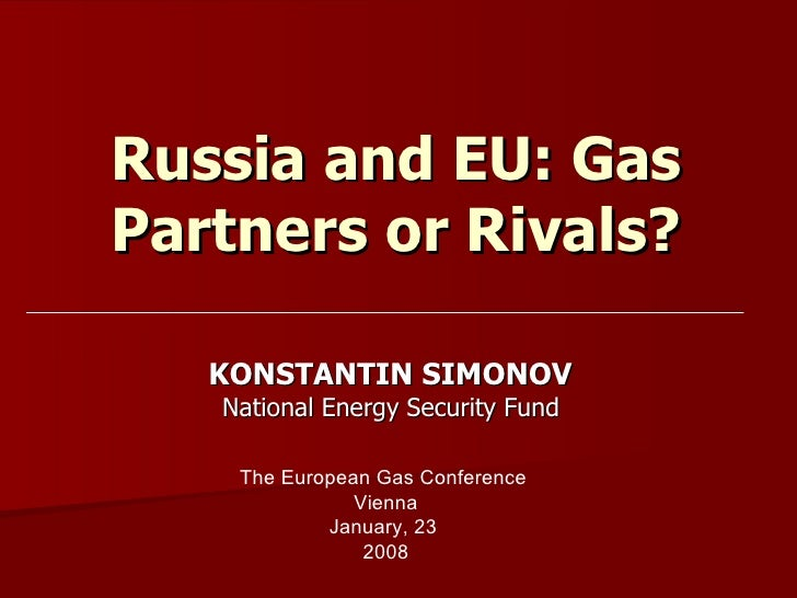 Russia and EU: Gas P artners or Rivals? KONSTANTIN SIMONOV  National Energy Security Fund  The European Gas Conference  Vi...
