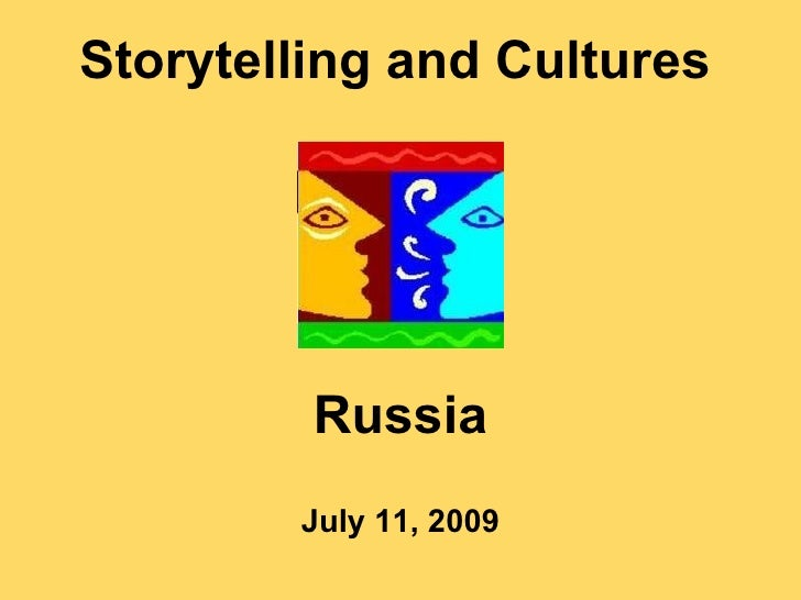 Storytelling and Cultures July 11, 2009 Russia