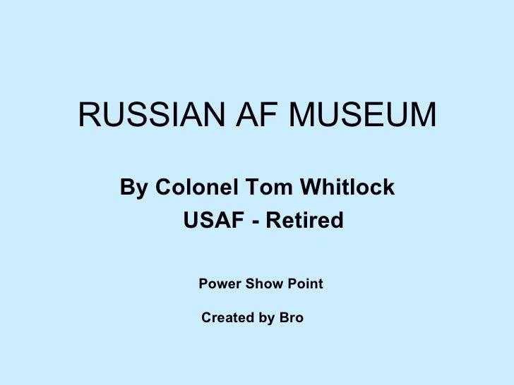 Power Show Point Created by Bro   <ul><li>RUSSIAN AF MUSEUM </li></ul><ul><li>By Colonel Tom Whitlock  </li></ul><ul><li>U...