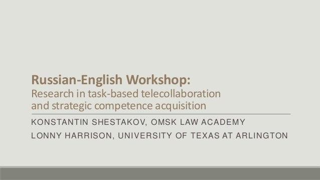 Russian-English Workshop:Research in task-based telecollaborationand strategic competence acquisitionKONSTANTIN SHESTAKOV,...