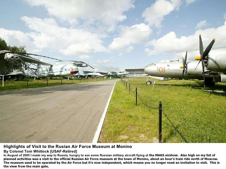 Highlights of Visit to the Rusian Air Force Museum at Monino By Colonel Tom Whitlock [USAF-Retired] In August of 2005 I ...