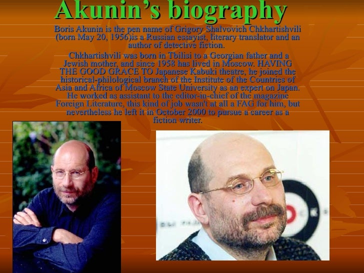 Akunin's biography<br />Boris Akunin is the pen name of Grigory Shalvovich Chkhartishvili (born May 20, 1956)is a Russian ...