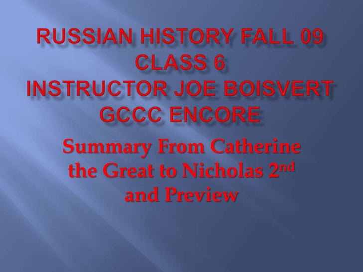 Russian History Fall 09 Class 6Instructor Joe Boisvert GCCC Encore<br />Summary From Catherine the Great to Nicholas 2nd a...