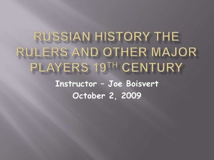 Russian History The Rulers and other Major Players 19th Century<br />Instructor – Joe Boisvert<br />October 2, 2009<br />