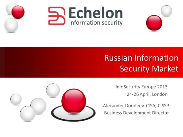 Russian InformationSecurity MarketInfoSecurity Europe 201324-26 April, LondonAlexander Dorofeev, CISA, CISSPBusiness Devel...