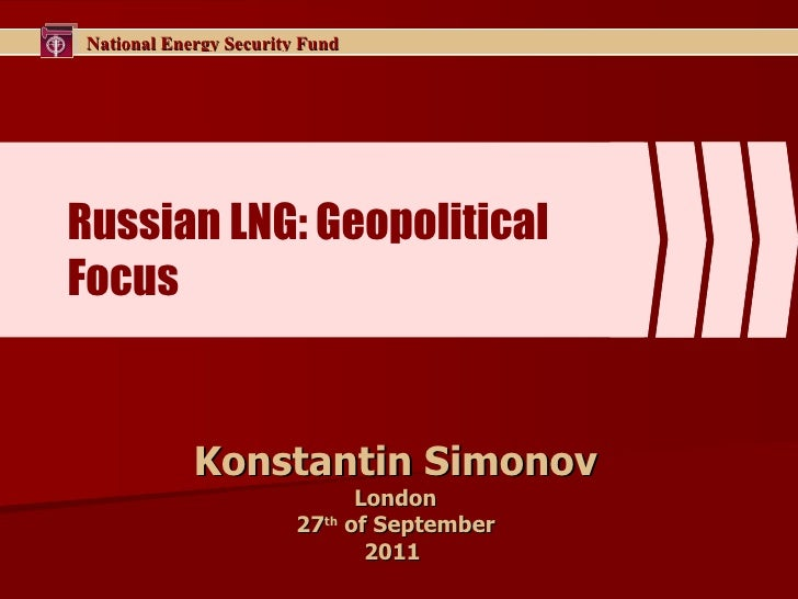 Russian  LNG: Geopolitical   Focus Konstantin Simonov London 2 7 th  of September 201 1
