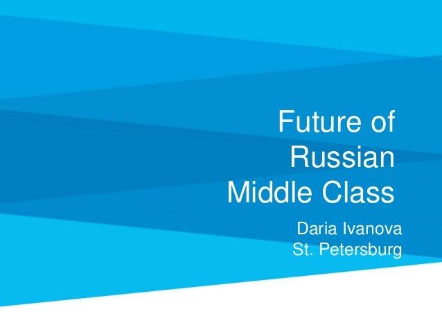 Future of Russian Middle Class Daria Ivanova St. Petersburg