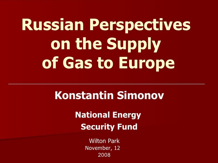 Russian Perspectives  on the Supply  of Gas to Europe Konstantin Simonov National Energy  Security Fund Wilton Park Novemb...
