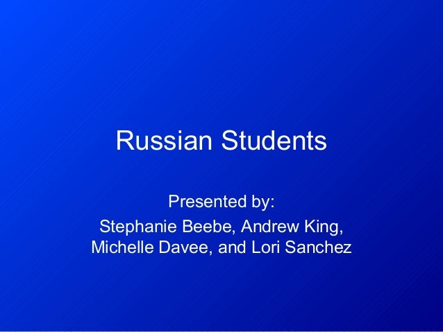Russian Students Presented by: Stephanie Beebe, Andrew King, Michelle Davee, and Lori Sanchez