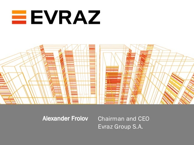 Alexander Frolov   Chairman and CEO                              Evraz Group S.A.steel is