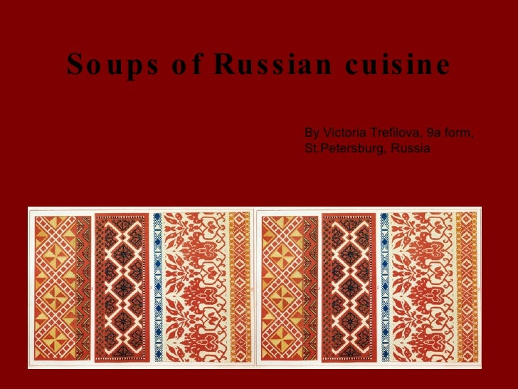 Soups of Russian cuisine By Victoria Trefilova, 9a form, St.Petersburg, Russia