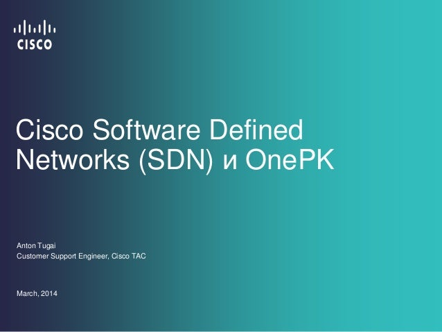 Cisco Software Defined Networks (SDN) и OnePK Anton Tugai Customer Support Engineer, Cisco TAC March, 2014