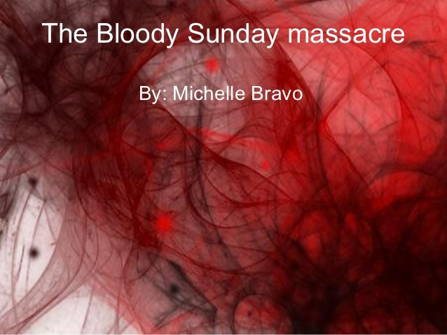 The Bloody Sunday massacre      By: Michelle Bravo
