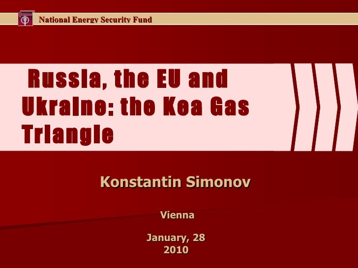 Russia, the EU and Ukraine: the Kea Gas Triangle  Konstantin Simonov  Vienna January, 28  2010