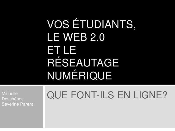 Vos étudiants, le web 2.0et le réseautage numérique<br />Que font-ils en ligne?<br />Michelle Deschênes<br />Séverine Pare...
