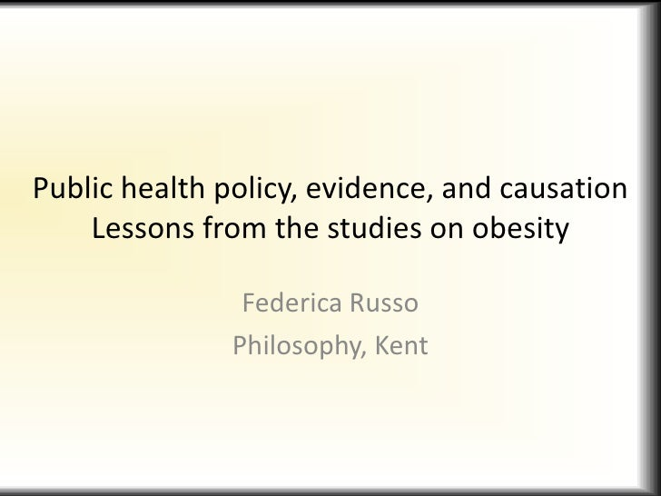 Public health policy, evidence, and causationLessons from the studies on obesity<br />Federica Russo<br />Philosophy, Kent...