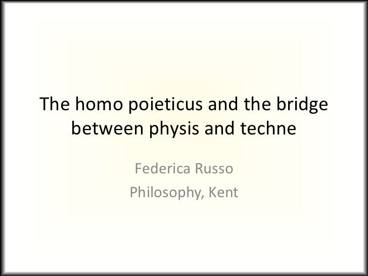 The homo poieticus and the bridge   between physis and techne           Federica Russo          Philosophy, Kent