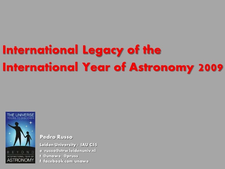 International Legacy of theInternational Year of Astronomy     2009      Pedro Russo      Leiden University / IAU C55     ...