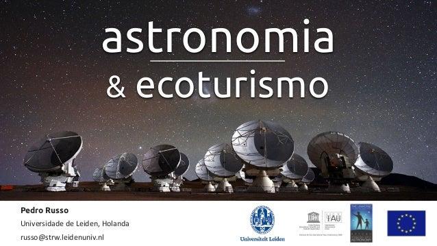 Pedro Russo   Universidade  de  Leiden,  Holanda   russo@strw.leidenuniv.nl   astronomia & ecoturismo