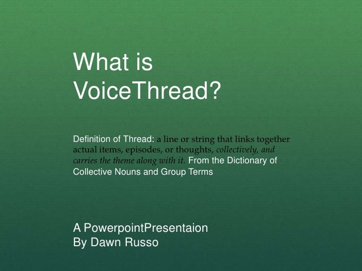 What is VoiceThread?<br />Definition of Thread: a line or string that links together actual items, episodes, or thoughts, ...