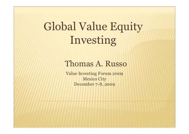 Global Value Equity    Investing    Thomas A. Russo    Value Investing Forum 2009            Mexico City        December 7...