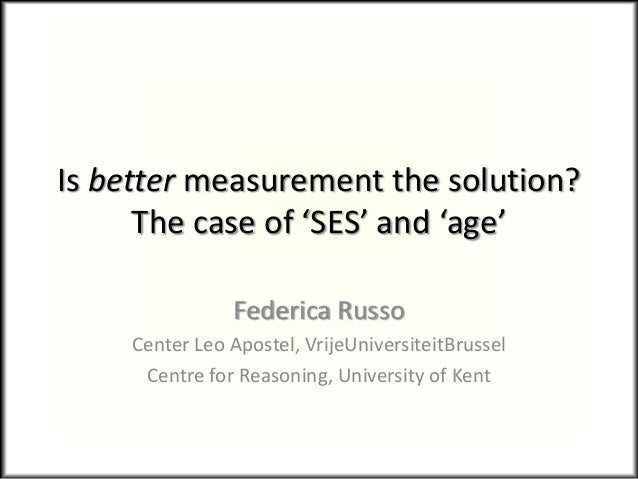 Is better measurement the solution? The case of 'SES' and 'age' Federica Russo Center Leo Apostel, VrijeUniversiteitBrusse...