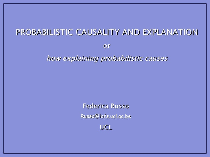 PROBABILISTIC CAUSALITY AND EXPLANATION or how explaining probabilistic causes Federica Russo [email_address] UCL