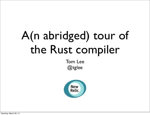 A(n abridged) tour of the Rust compiler Tom Lee @tglee Saturday, March 29, 14